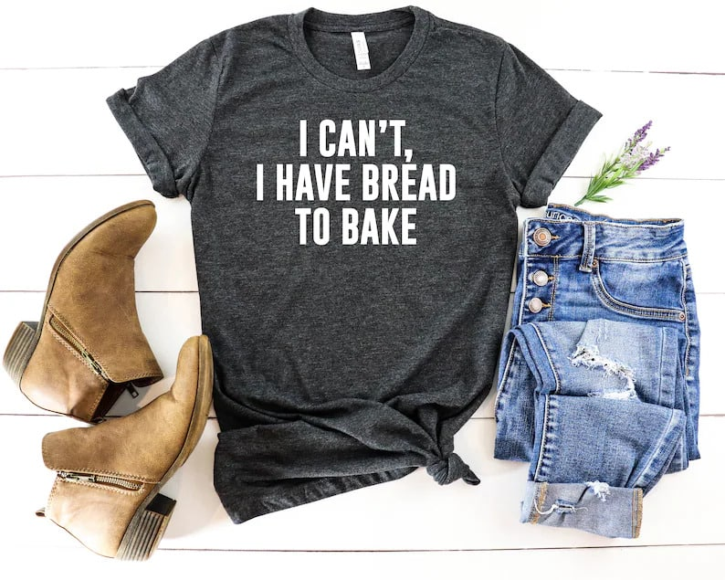 gray tshirt that says I can't I have bread to bake